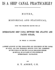 Is a Ship Canal Practicable? / Notes, Historical and Statistical, upon the Projected / Routes for an Interoceanic Ship Canal between the Atlantic / and Pacific Oceans, in which is Included a Short Account / of the Character and Influence of the Canal of Suez, and / the Probable Effects upon the Commerce of the World of the / Two Canals, Regarded either as Rivals, or as Parts of One / System of Interoceanic Navigation