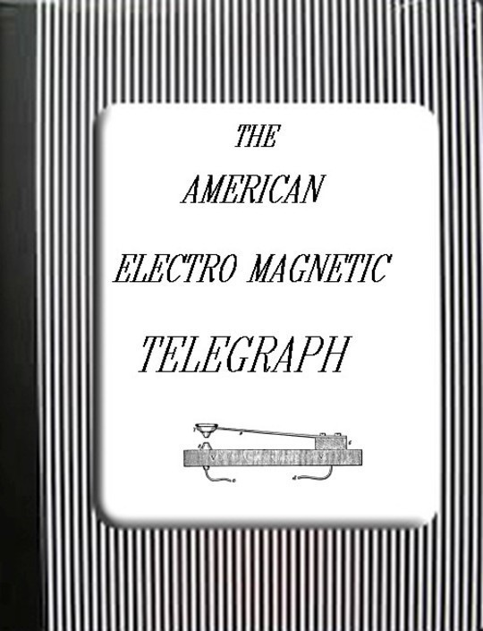 The American Electro Magnetic Telegraph / With the Reports of Congress, and a Description of All / Telegraphs Known, Employing Electricity or Galvanism