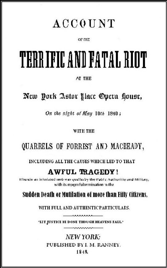 Account of the Terrific and Fatal Riot at the New-York Astor Place Opera House on the Night of May 10th, 1849 With the Quarrels of Forrest and Macready Including All the Causes which Led to that Awful Tragedy Wherein an Infuriated Mob was Quelled by the Public Authorities and Military, with its Mournful Termination in the Sudden Death or Mutilation of more than Fifty Citizens, with Full and Authentic Particulars