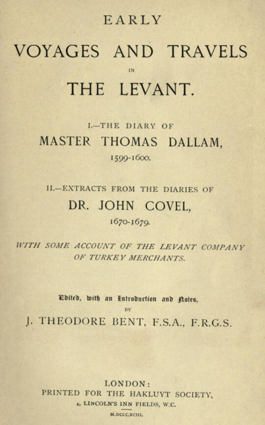 Early Voyages and Travels in the Levant / I.—The Diary of Master Thomas Dallam, 1599-1600. II.—Extracts from the Diaries of Dr. John Covel, 1670-1679. With Some Account of the Levant Company of Turkey Merchants. The Hakluyt Society, First Series, No. 87.