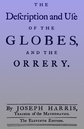 The Description and Use of the Globes and the Orrery To Which is Prefix'd, by Way of Introduction, a Brief Account of the Solar System