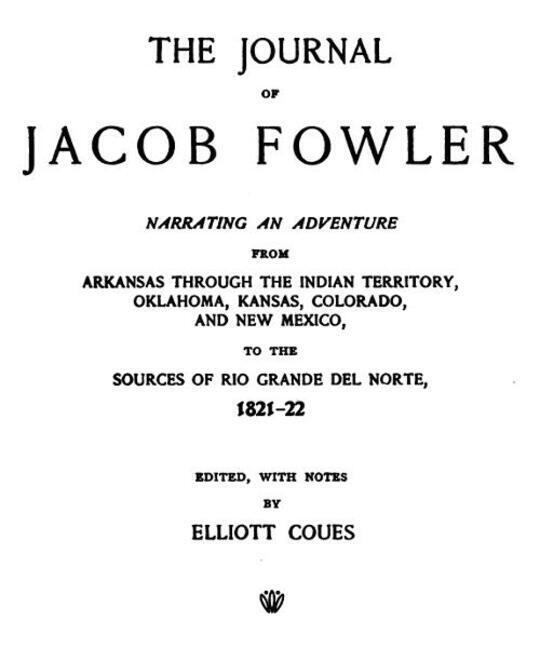 The Journal of Jacob Fowler / Narrating an Adventure from Arkansas Through the Indian / Territory, Oklahoma, Kansas, Colorado, and New Mexico, to / the Sources of Rio Grande del Norte, 1821-22