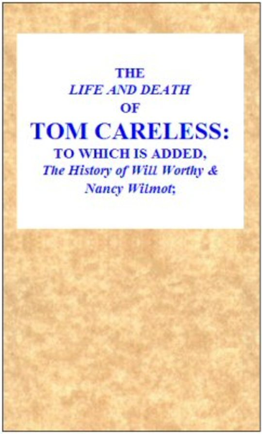 The Life and Death of Tom Careless / to which is added, The History of Will Worthy & Nancy Wilmot