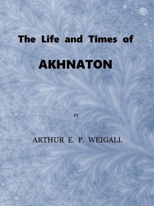 The Life and Times of Akhnaton / Pharaoh of Egypt
