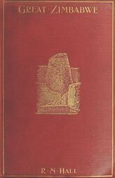 Great Zimbabwe, Mashonaland, Rhodesia An account of two years' examination work in 1902-4 on behalf of the government of Rhodesia