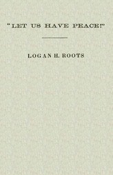 """""""Let Us Have Peace"""" / Remarks of Logan H. Roots on the Assassination of Hon. / James Hinds, Delivered in the House of Representatives, / Washington, D. C., on Friday, January 22, 1869."""