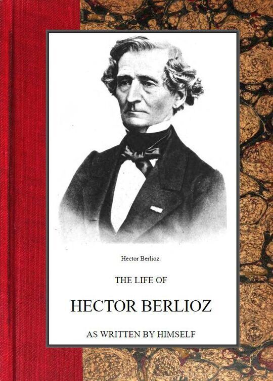 The Life of Hector Berlioz as written by himself in his Letters and Memoirs