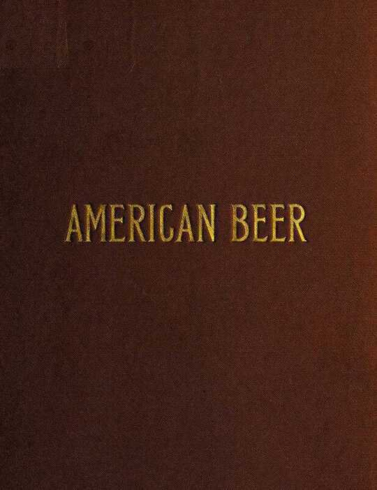 American Beer Glimpses of Its History and Description of Its Manufacture