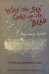 When the Sea Gives Up Its Dead / A Thrilling Detective Story