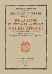 Un Turc à Paris, 1806-1811 Relation de voyage et de mission de Mouhib Effendi, ambassadeur extraordinaire du sultan Selim III, d'après un manuscrit autographe