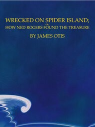 Wrecked on Spider Island Or, How Ned Rogers Found the Treasure