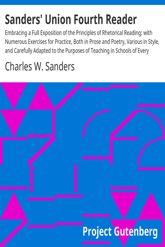 Sanders' Union Fourth Reader Embracing a Full Exposition of the Principles of Rhetorical Reading; with Numerous Exercises for Practice, Both in Prose and Poetry, Various in Style, and Carefully Adapted to the Purposes of Teaching in Schools of Every Grade