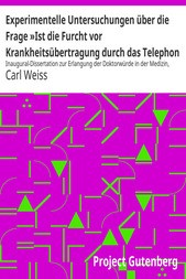 Experimentelle Untersuchungen über die Frage »Ist die Furcht vor Krankheitsübertragung durch das Telephon berechtigt«? Inaugural-Dissertation zur Erlangung der Doktorwürde in der Medizin, Chirurgie und Geburtshülfe der Hohen Medizinischen Fakultät der Königlichen Universität Greifswald