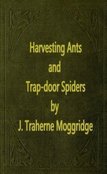 Harvesting Ants and Trap-Door Spiders Notes and Observations on Their Habits and Dwellings