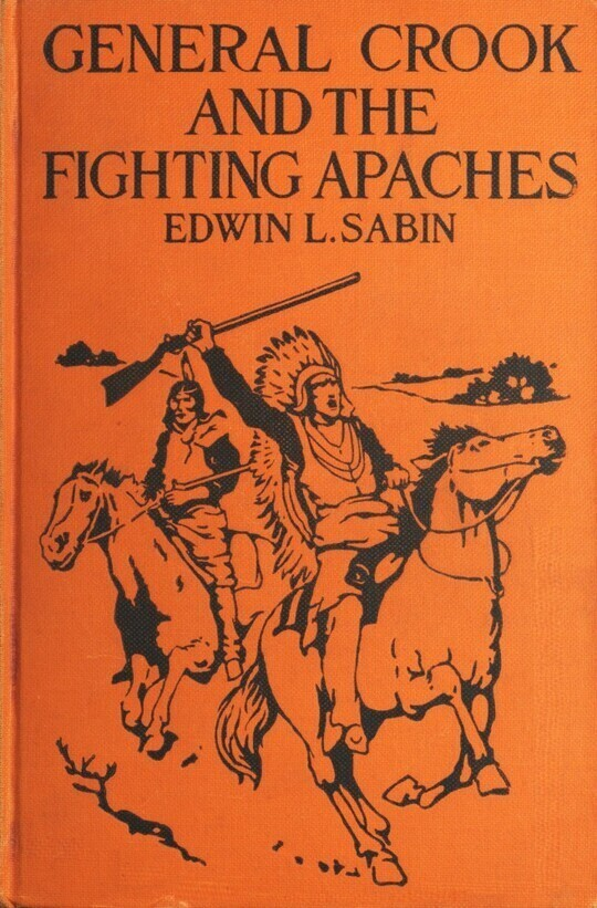 General Crook and the Fighting Apaches Treating Also of the Part Borne by Jimmie Dunn in the Days, 1871-1876